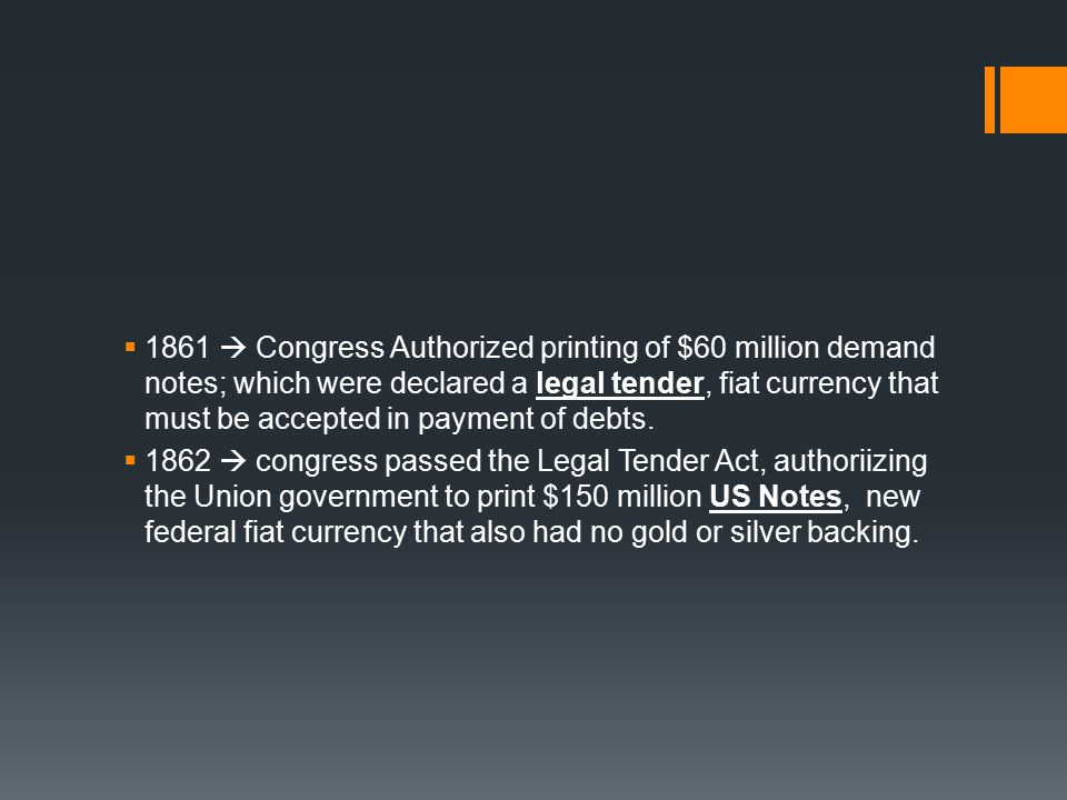  1861  Congress Authorized printing of $60 million demand notes; which were declared a legal tender, fiat currency that must be accepted in payment