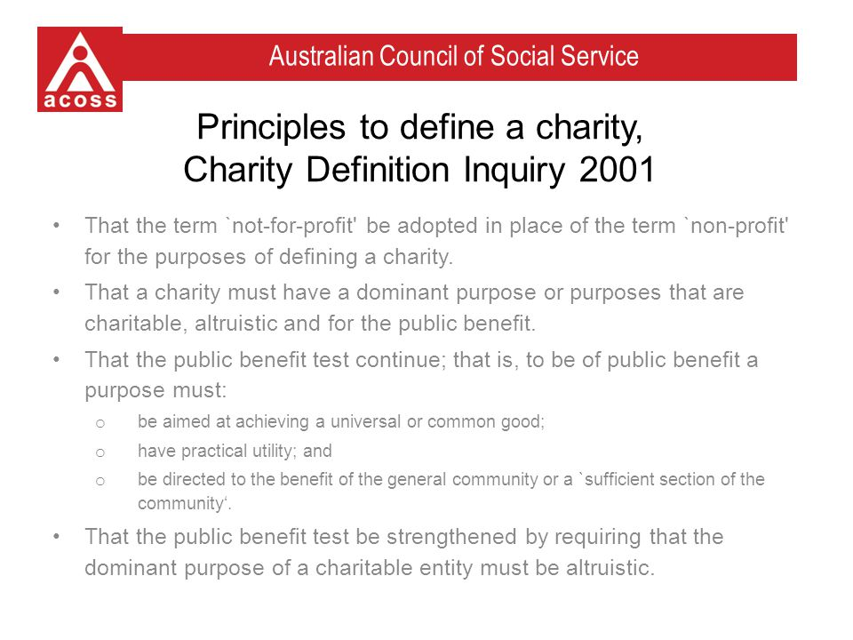 Australian Council of Social Service Principles to define a charity, Charity Definition Inquiry 2001 That the term `not-for-profit be adopted in place of the term `non-profit for the purposes of defining a charity.