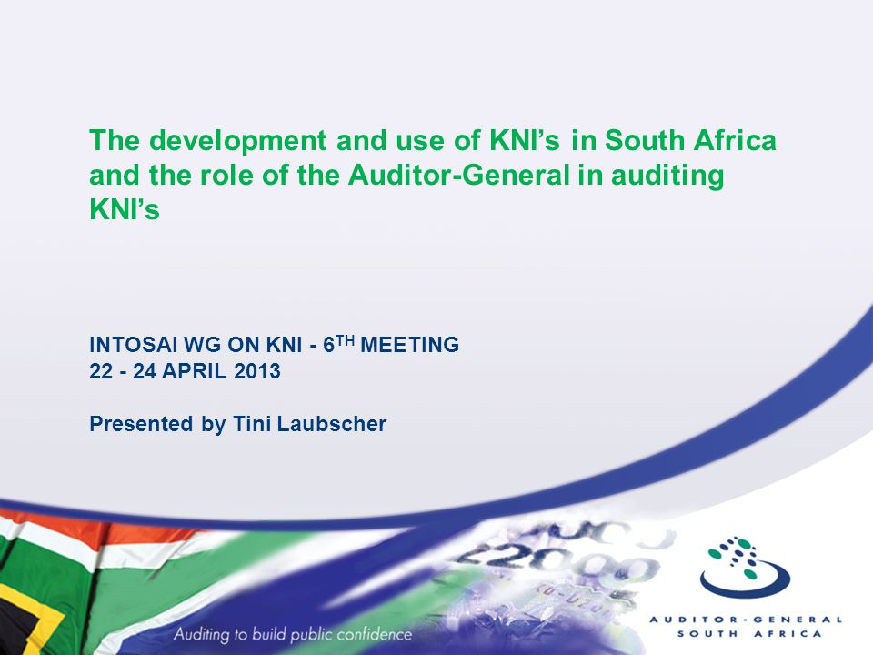 The development and use of KNI's in South Africa and the role of the Auditor-General in auditing KNI's INTOSAI WG ON KNI - 6 TH MEETING 22 - 24 APRIL 2013 Presented by Tini Laubscher