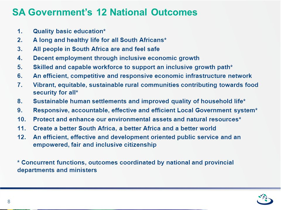 8 SA Government's 12 National Outcomes 1.Quality basic education* 2.A long and healthy life for all South Africans* 3.All people in South Africa are and feel safe 4.Decent employment through inclusive economic growth 5.Skilled and capable workforce to support an inclusive growth path* 6.An efficient, competitive and responsive economic infrastructure network 7.Vibrant, equitable, sustainable rural communities contributing towards food security for all* 8.Sustainable human settlements and improved quality of household life* 9.Responsive, accountable, effective and efficient Local Government system* 10.Protect and enhance our environmental assets and natural resources* 11.Create a better South Africa, a better Africa and a better world 12.An efficient, effective and development oriented public service and an empowered, fair and inclusive citizenship * Concurrent functions, outcomes coordinated by national and provincial departments and ministers