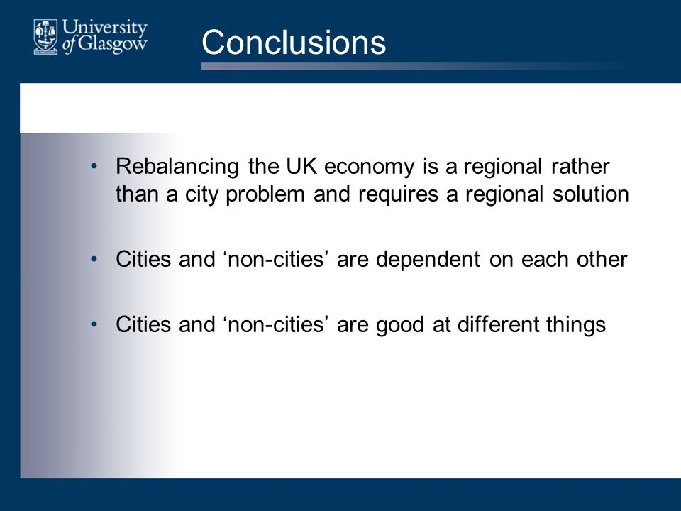 Conclusions Rebalancing the UK economy is a regional rather than a city problem and requires a regional solution Cities and 'non-cities' are dependent on each other Cities and 'non-cities' are good at different things