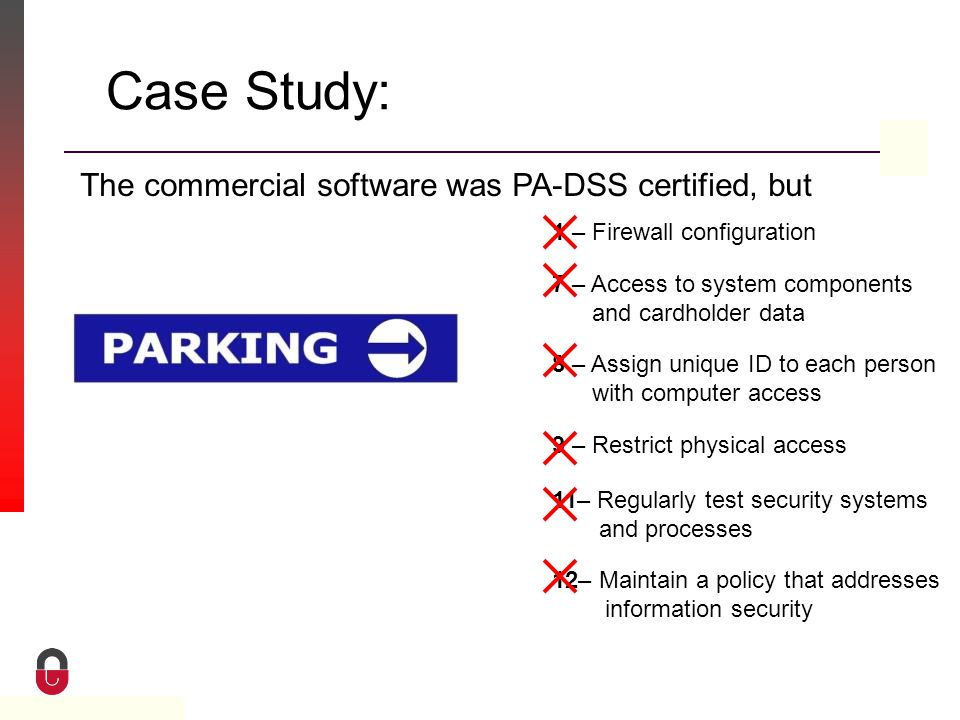 Property of CampusGuard Case Study: The commercial software was PA-DSS certified, but 1 – Firewall configuration 7 – Access to system components and cardholder data 8 – Assign unique ID to each person with computer access 9 – Restrict physical access 11– Regularly test security systems and processes 12– Maintain a policy that addresses information security