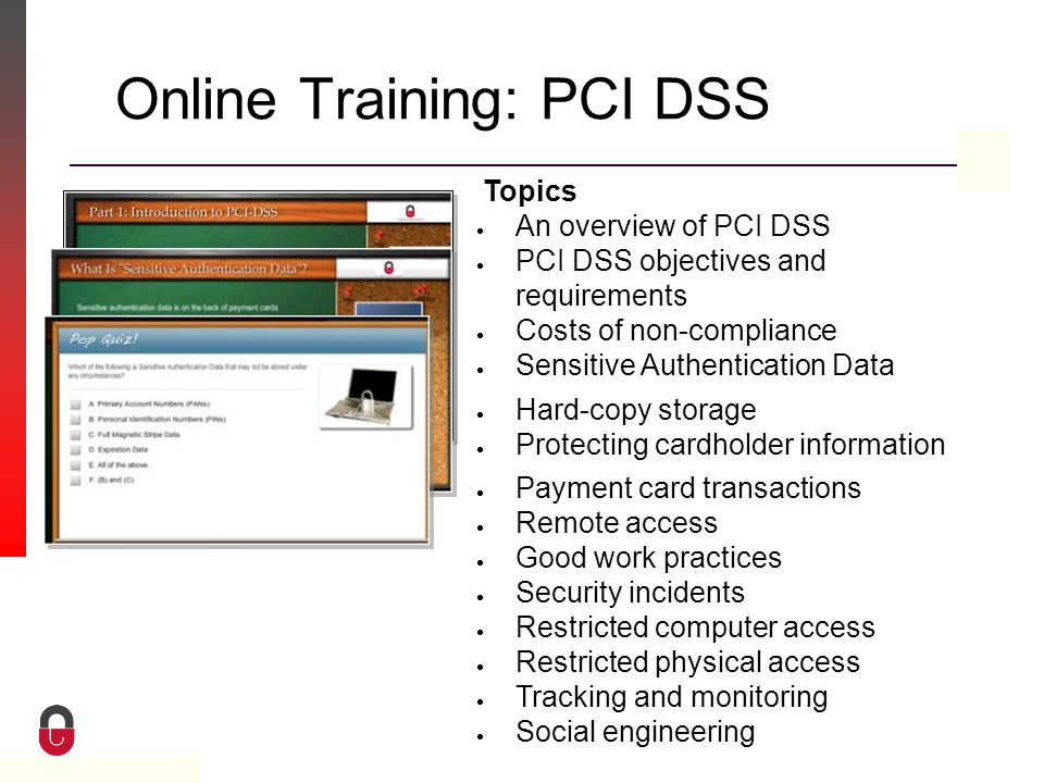 Property of CampusGuard Online Training: PCI DSS Topics  An overview of PCI DSS  PCI DSS objectives and requirements  Costs of non-compliance  Sensitive Authentication Data  Hard-copy storage  Protecting cardholder information  Payment card transactions  Remote access  Good work practices  Security incidents  Restricted computer access  Restricted physical access  Tracking and monitoring  Social engineering