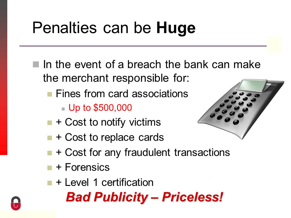Property of CampusGuard Penalties can be Huge In the event of a breach the bank can make the merchant responsible for: Fines from card associations Up to $500,000 + Cost to notify victims + Cost to replace cards + Cost for any fraudulent transactions + Forensics + Level 1 certification Bad Publicity – Priceless!