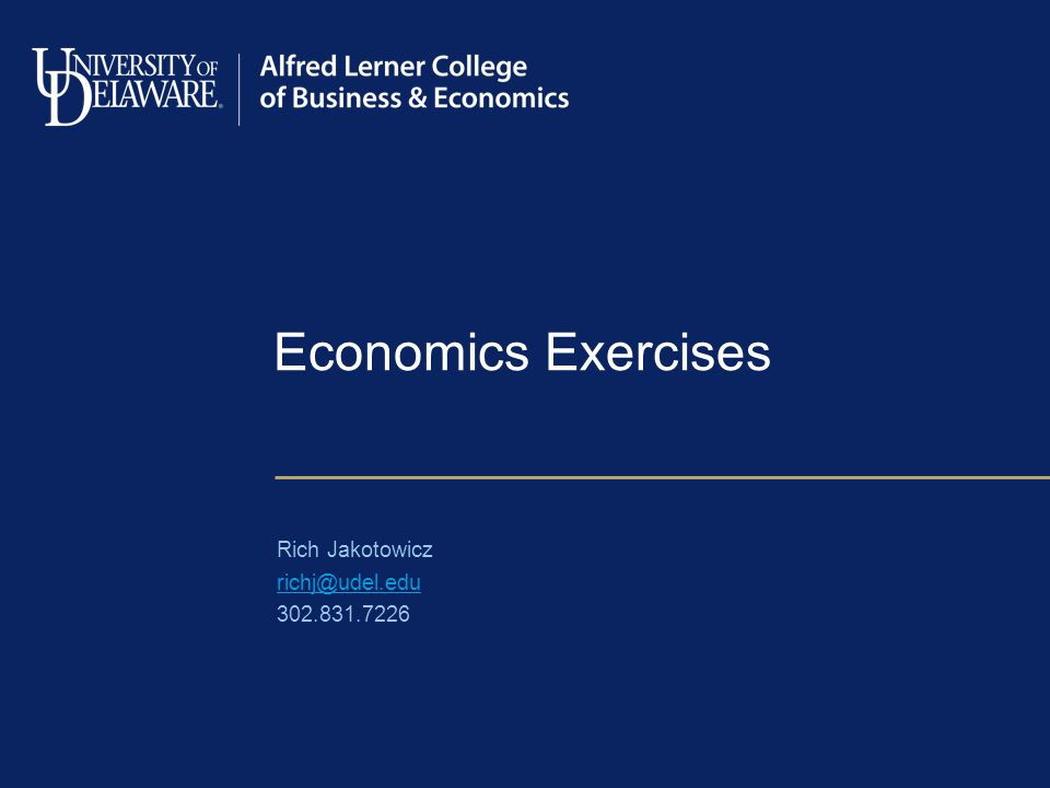 Economics Exercises Rich Jakotowicz richj@udel.edu 302.831.7226