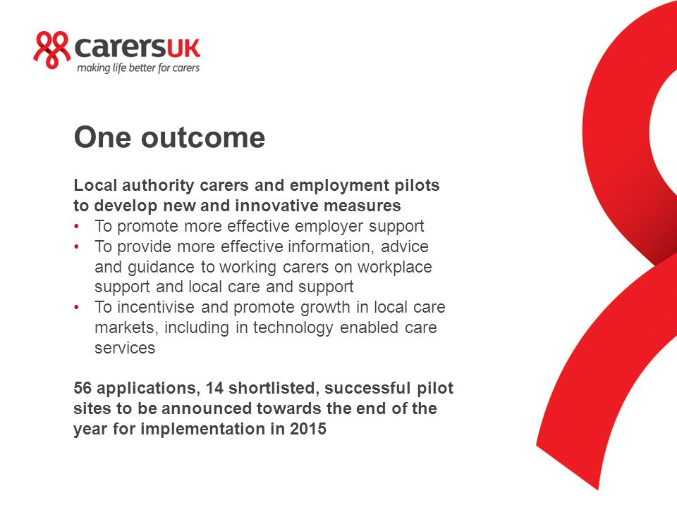 One outcome Local authority carers and employment pilots to develop new and innovative measures To promote more effective employer support To provide more effective information, advice and guidance to working carers on workplace support and local care and support To incentivise and promote growth in local care markets, including in technology enabled care services 56 applications, 14 shortlisted, successful pilot sites to be announced towards the end of the year for implementation in 2015