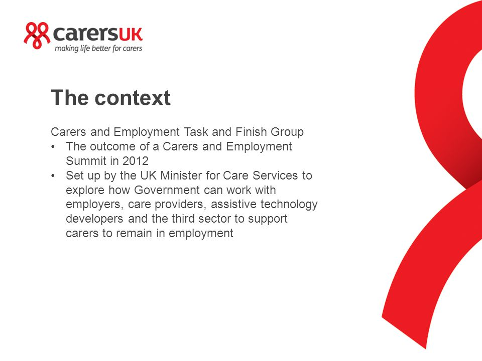 The context Carers and Employment Task and Finish Group The outcome of a Carers and Employment Summit in 2012 Set up by the UK Minister for Care Services to explore how Government can work with employers, care providers, assistive technology developers and the third sector to support carers to remain in employment