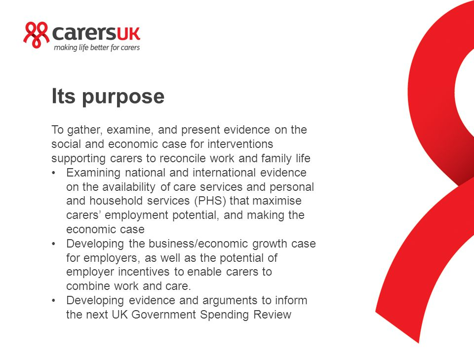 Its purpose To gather, examine, and present evidence on the social and economic case for interventions supporting carers to reconcile work and family life Examining national and international evidence on the availability of care services and personal and household services (PHS) that maximise carers' employment potential, and making the economic case Developing the business/economic growth case for employers, as well as the potential of employer incentives to enable carers to combine work and care.