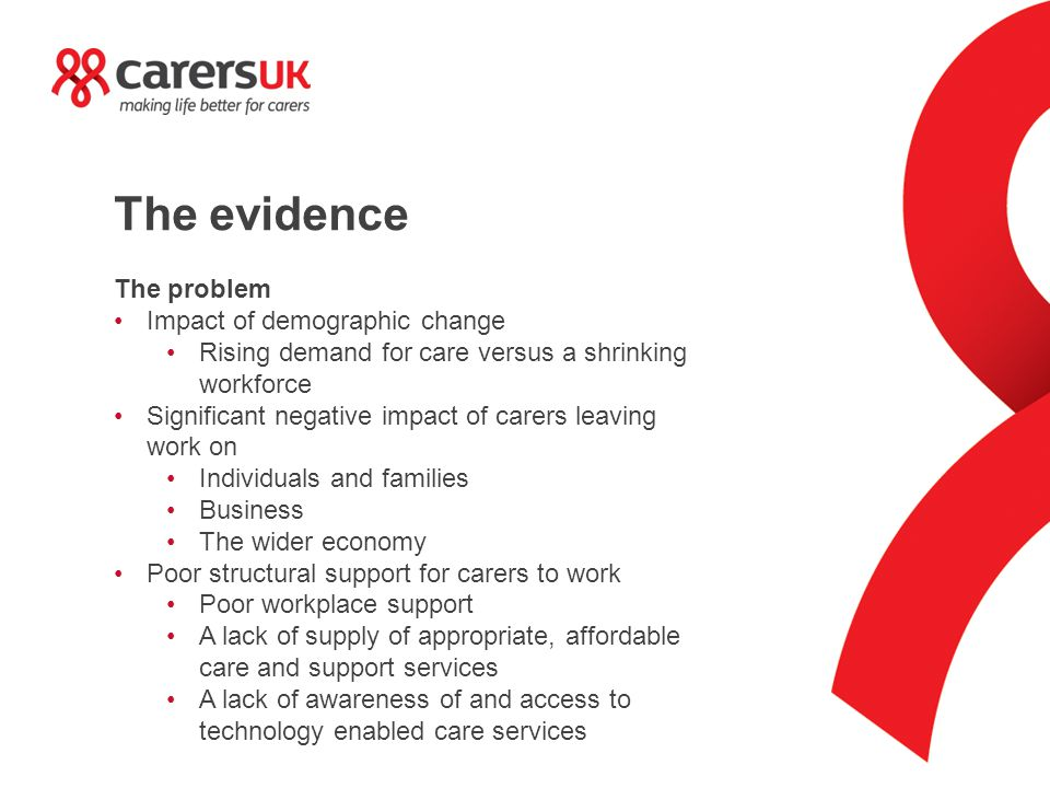 The evidence The problem Impact of demographic change Rising demand for care versus a shrinking workforce Significant negative impact of carers leavin