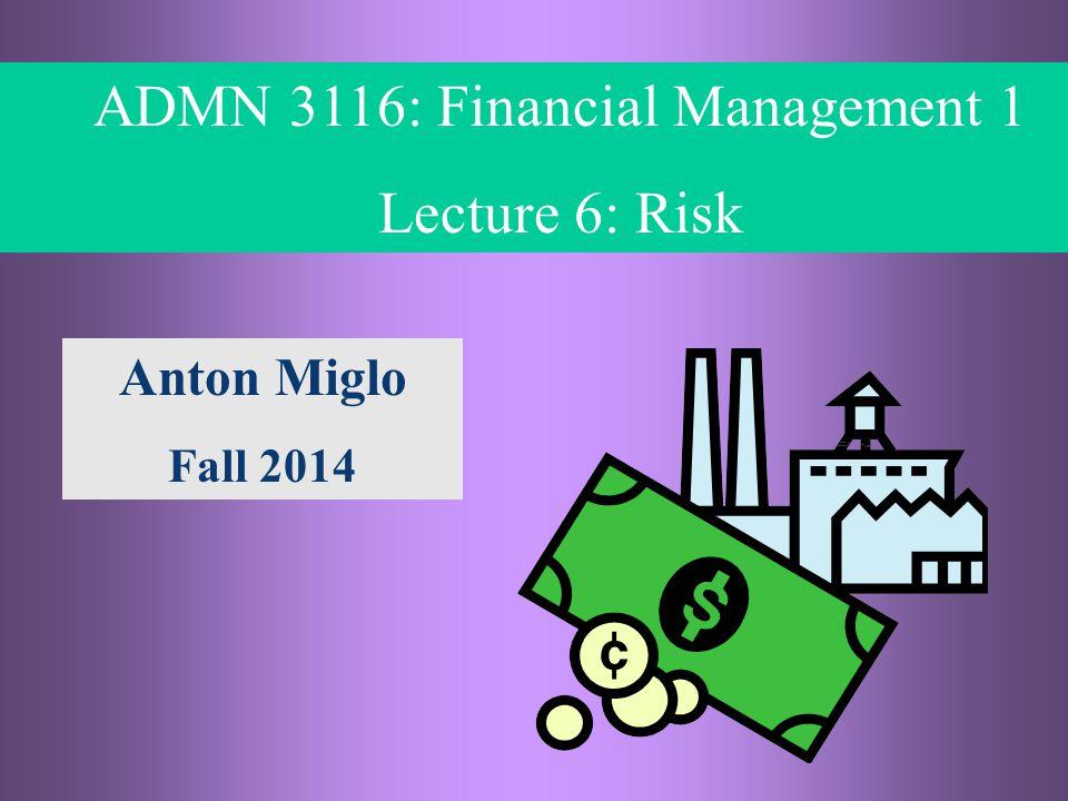 5- 1 © ADMN 3116, Anton Miglo ADMN 3116: Financial Management 1 Lecture 6: Risk Anton Miglo Fall 2014