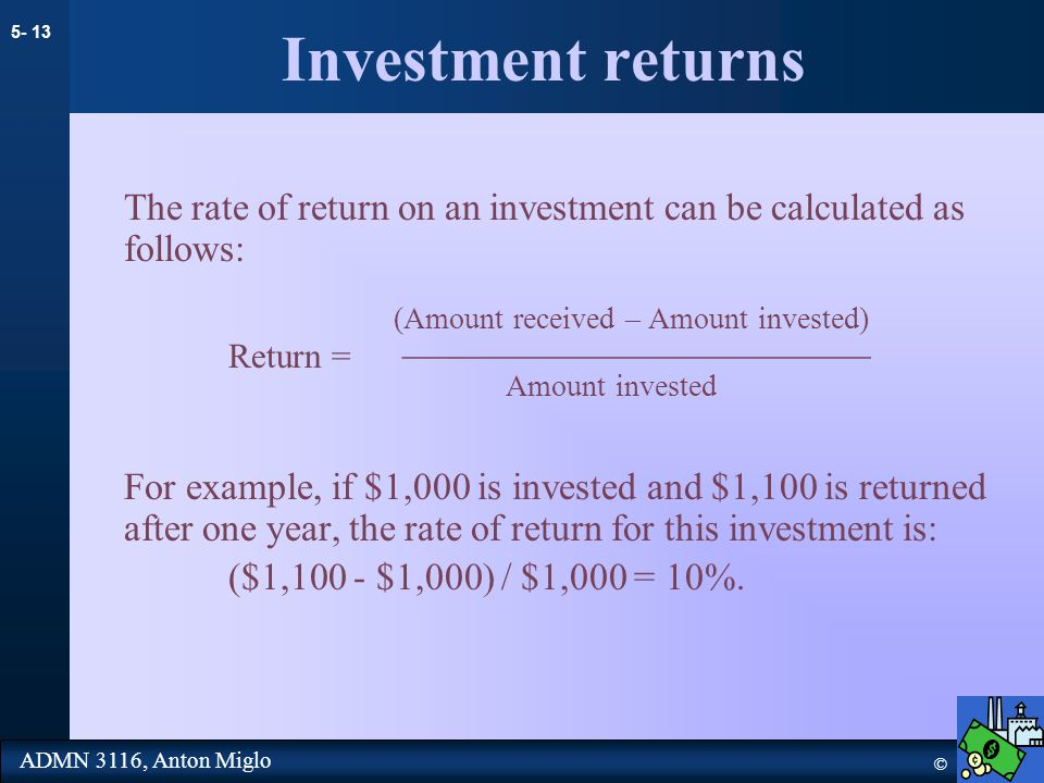 5- 13 © ADMN 3116, Anton Miglo Investment returns The rate of return on an investment can be calculated as follows: (Amount received – Amount invested) Return = ________________________ Amount invested For example, if $1,000 is invested and $1,100 is returned after one year, the rate of return for this investment is: ($1,100 - $1,000) / $1,000 = 10%.