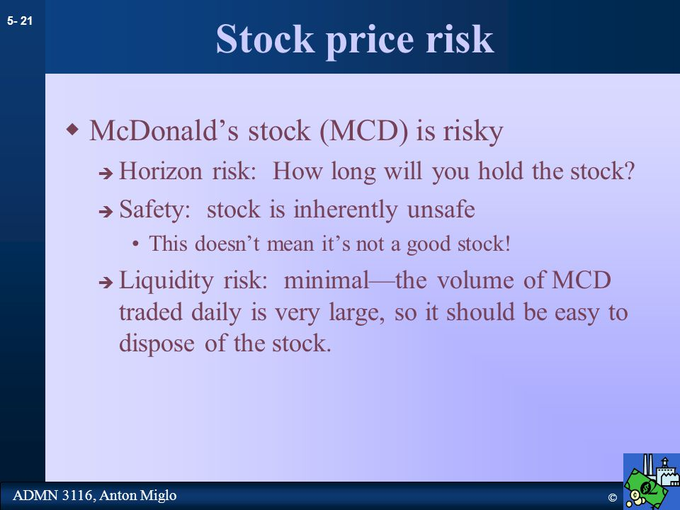 5- 21 © ADMN 3116, Anton Miglo Stock price risk  McDonald's stock (MCD) is risky  Horizon risk: How long will you hold the stock.