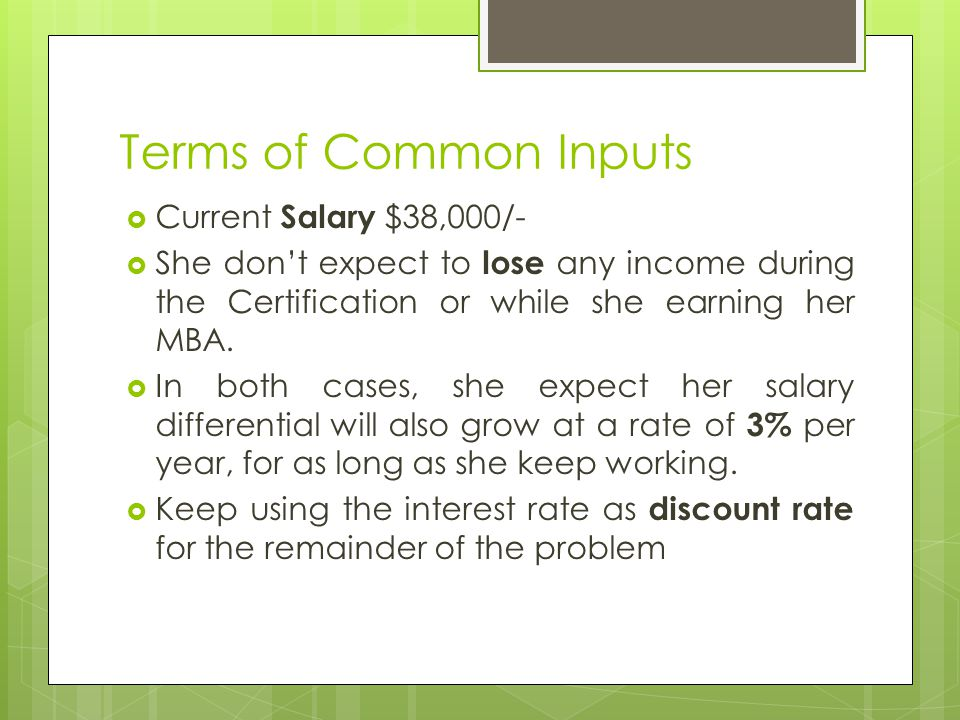 Terms of Common Inputs  Current Salary $38,000/-  She don't expect to lose any income during the Certification or while she earning her MBA.  In bo