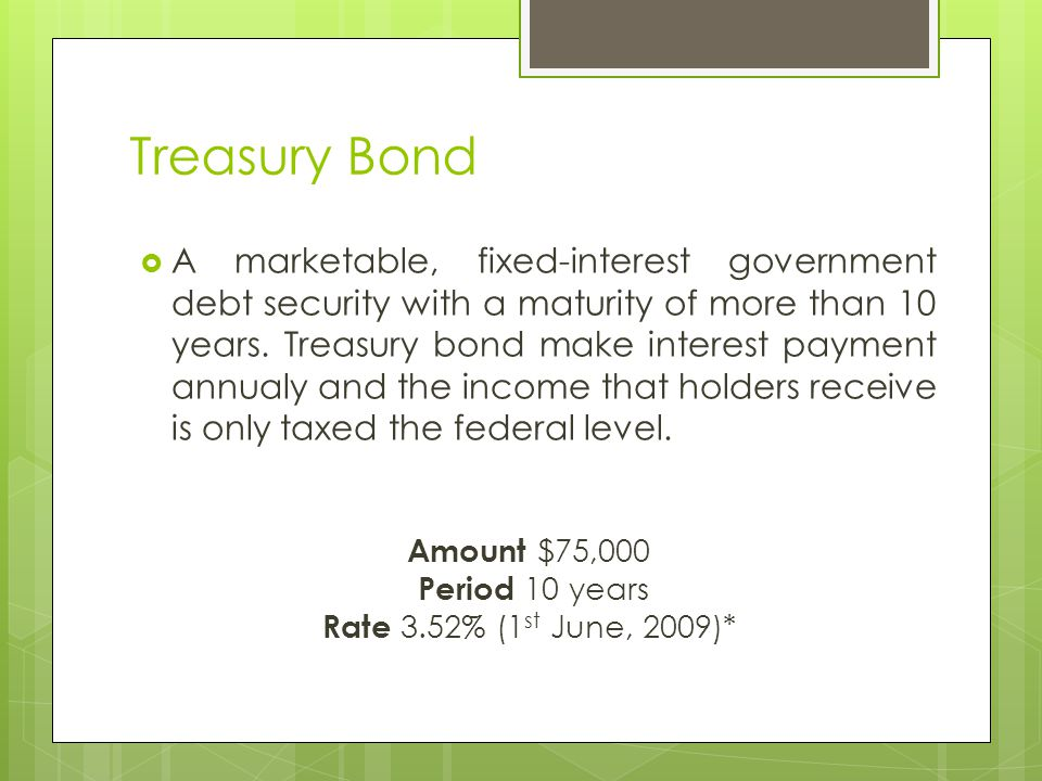 Treasury Bond Amount $75,000 Period 10 years Rate 3.52% (1 st June, 2009)*  A marketable, fixed-interest government debt security with a maturity of more than 10 years.