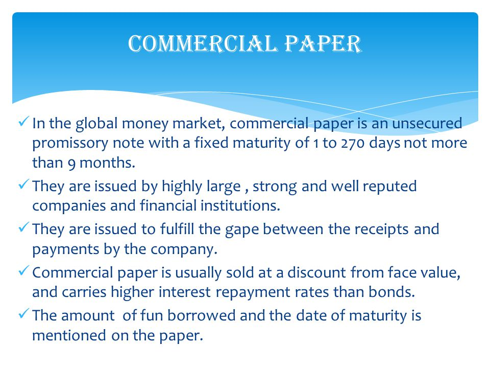 In the global money market, commercial paper is an unsecured promissory note with a fixed maturity of 1 to 270 days not more than 9 months.
