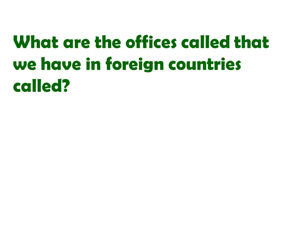 What are the offices called that we have in foreign countries called