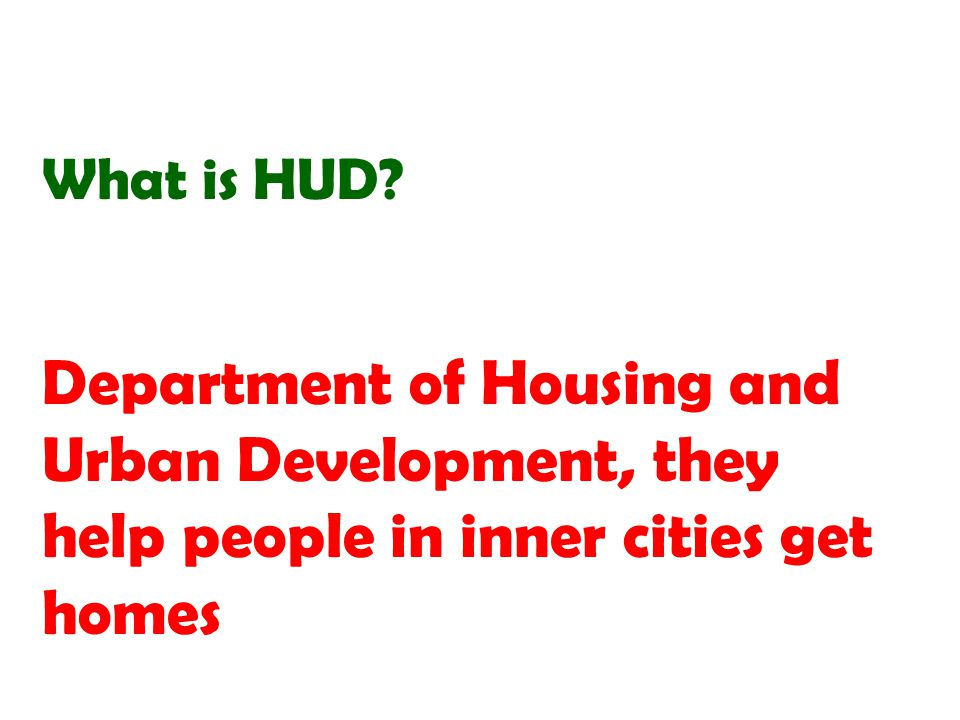 Department of Housing and Urban Development, they help people in inner cities get homes