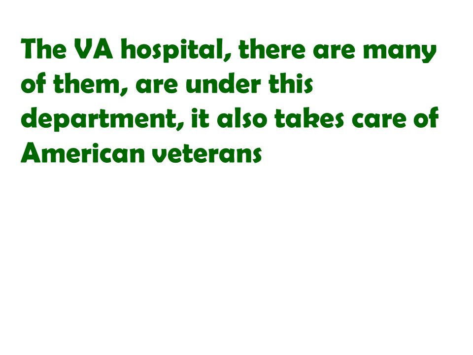 The VA hospital, there are many of them, are under this department, it also takes care of American veterans