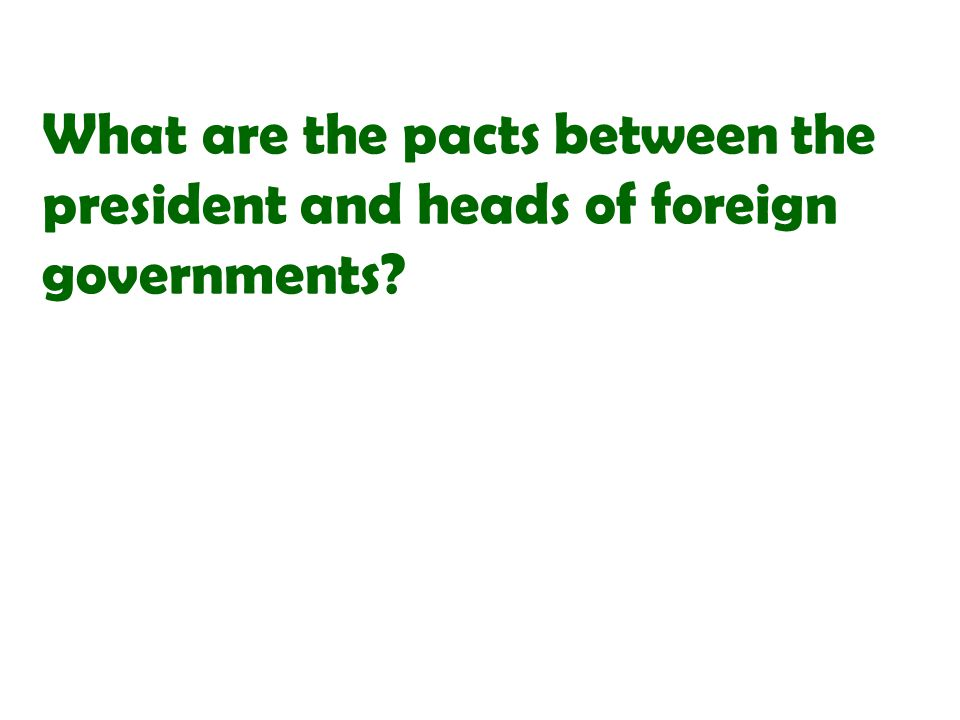 What are the pacts between the president and heads of foreign governments