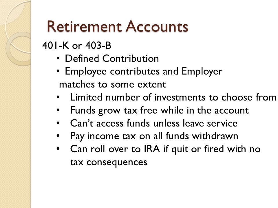Retirement Accounts 401-K or 403-B Defined Contribution Employee contributes and Employer matches to some extent Limited number of investments to choose from Funds grow tax free while in the account Can't access funds unless leave service Pay income tax on all funds withdrawn Can roll over to IRA if quit or fired with no tax consequences