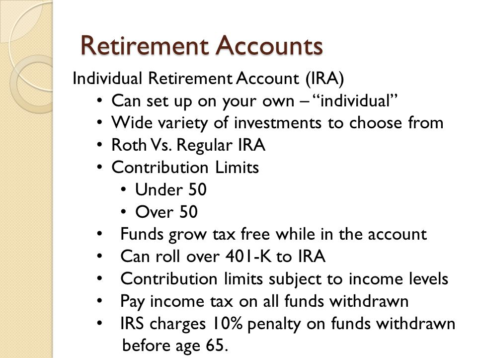 Retirement Accounts Individual Retirement Account (IRA) Can set up on your own – individual Wide variety of investments to choose from Roth Vs.