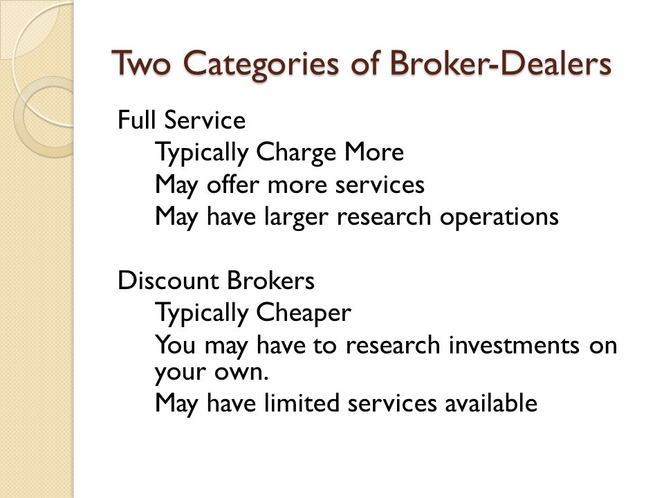 Two Categories of Broker-Dealers Full Service Typically Charge More May offer more services May have larger research operations Discount Brokers Typically Cheaper You may have to research investments on your own.