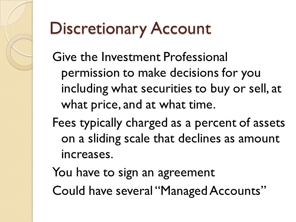 Discretionary Account Give the Investment Professional permission to make decisions for you including what securities to buy or sell, at what price, and at what time.