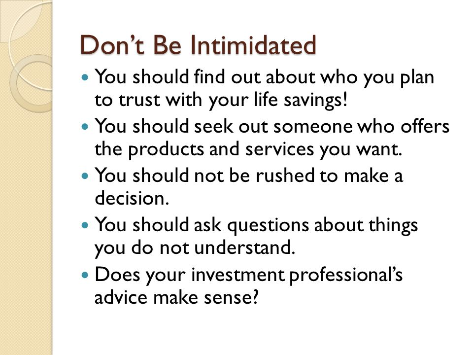 Don't Be Intimidated You should find out about who you plan to trust with your life savings.