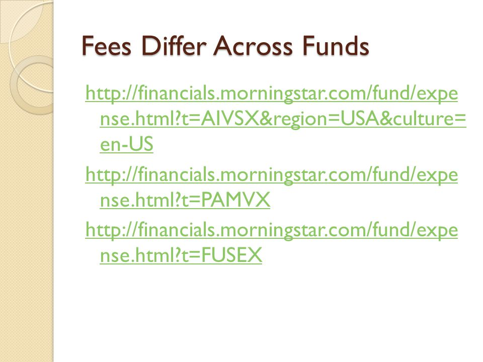 Fees Differ Across Funds http://financials.morningstar.com/fund/expe nse.html t=AIVSX&region=USA&culture= en-US http://financials.morningstar.com/fund/expe nse.html t=PAMVX http://financials.morningstar.com/fund/expe nse.html t=FUSEX