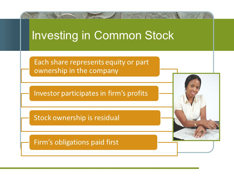 Investing in Common Stock Each share represents equity or part ownership in the company Investor participates in firm's profitsStock ownership is residualFirm's obligations paid first