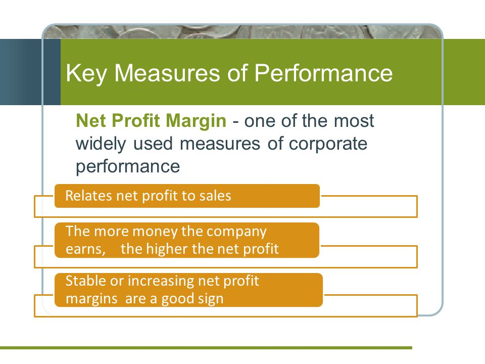 Net Profit Margin - one of the most widely used measures of corporate performance Key Measures of Performance Relates net profit to sales The more money the company earns, the higher the net profit Stable or increasing net profit margins are a good sign