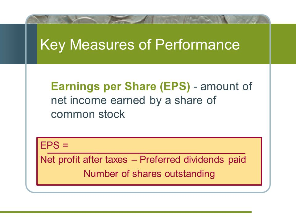 Key Measures of Performance EPS = Net profit after taxes – Preferred dividends paid Number of shares outstanding Earnings per Share (EPS) - amount of net income earned by a share of common stock