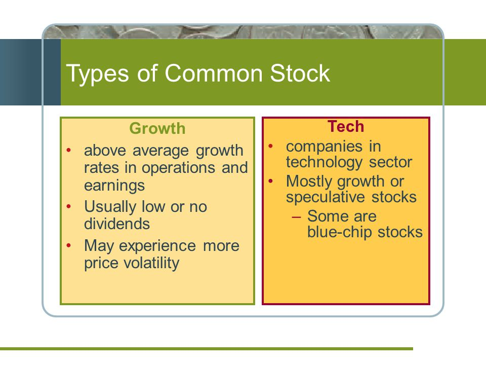 Types of Common Stock Growth above average growth rates in operations and earnings Usually low or no dividends May experience more price volatility Tech companies in technology sector Mostly growth or speculative stocks –Some are blue-chip stocks