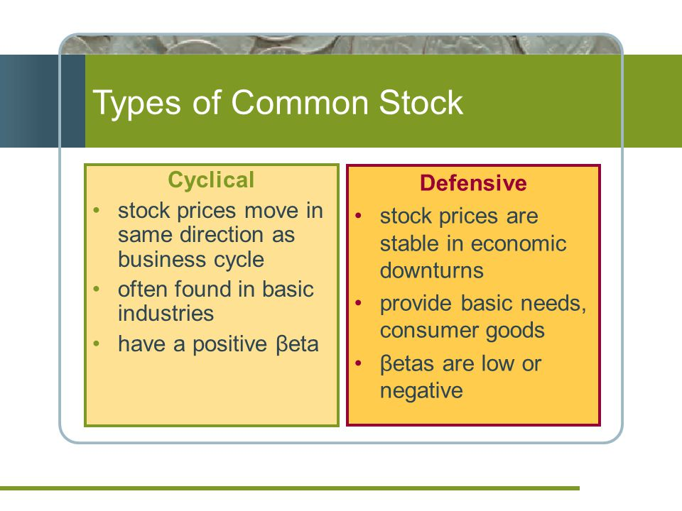 Types of Common Stock Cyclical stock prices move in same direction as business cycle often found in basic industries have a positive βeta Defensive stock prices are stable in economic downturns provide basic needs, consumer goods βetas are low or negative