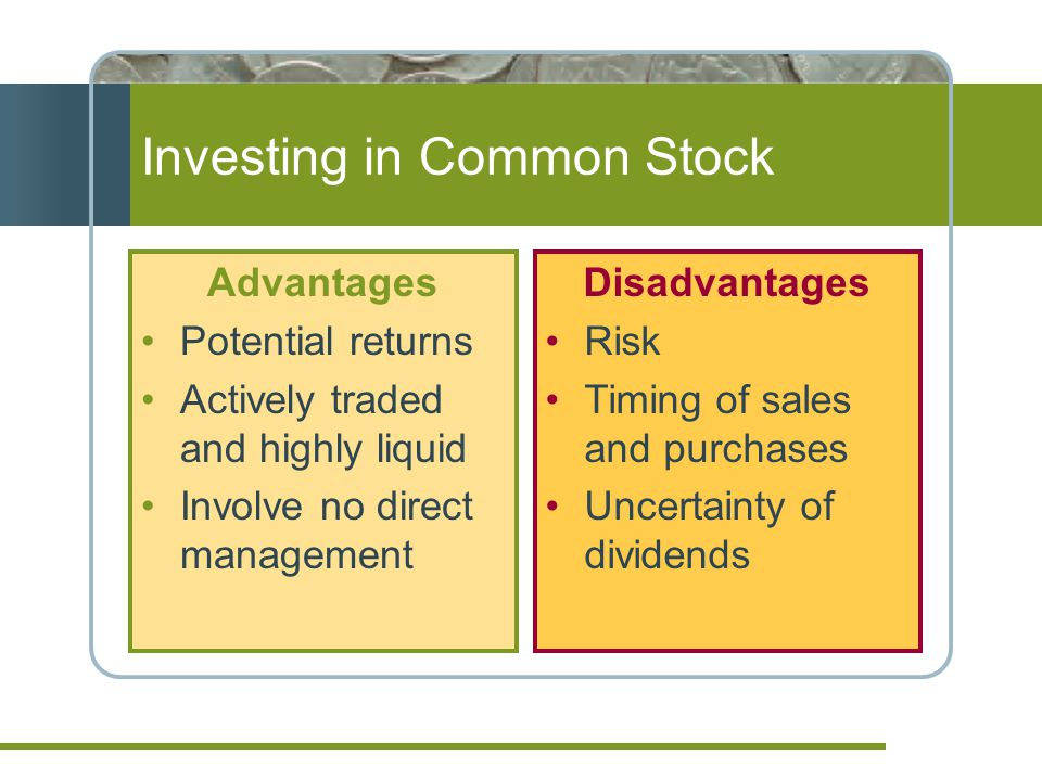 Investing in Common Stock Advantages Potential returns Actively traded and highly liquid Involve no direct management Disadvantages Risk Timing of sales and purchases Uncertainty of dividends