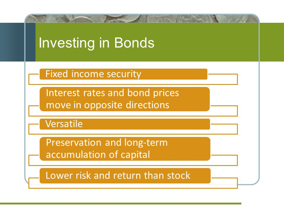 Investing in Bonds Fixed income security Interest rates and bond prices move in opposite directions Versatile Preservation and long-term accumulation of capital Lower risk and return than stock