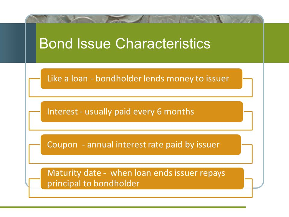 Bond Issue Characteristics Like a loan - bondholder lends money to issuerInterest - usually paid every 6 monthsCoupon - annual interest rate paid by issuer Maturity date - when loan ends issuer repays principal to bondholder