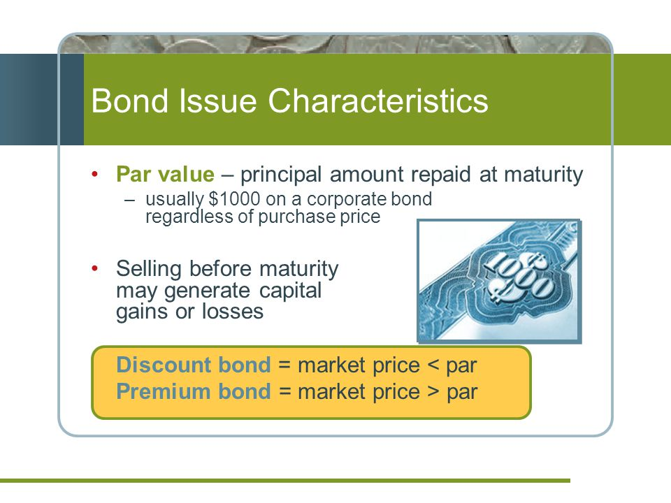 Bond Issue Characteristics Par value – principal amount repaid at maturity –usually $1000 on a corporate bond regardless of purchase price Selling bef
