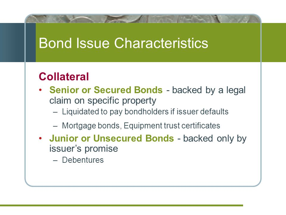 Bond Issue Characteristics Collateral Senior or Secured Bonds - backed by a legal claim on specific property –Liquidated to pay bondholders if issuer defaults –Mortgage bonds, Equipment trust certificates Junior or Unsecured Bonds - backed only by issuer's promise –Debentures