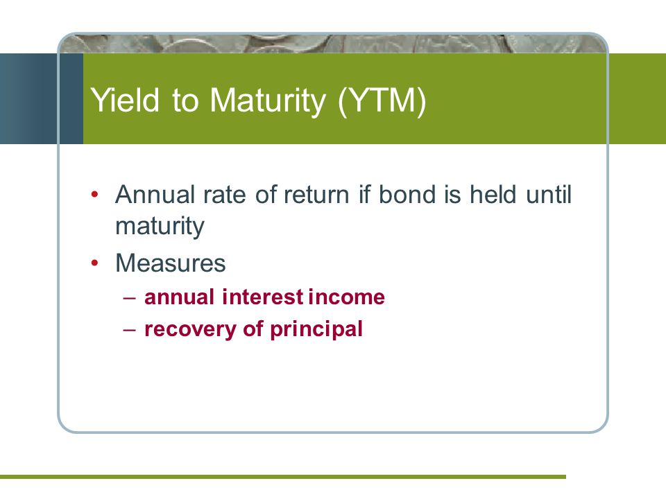 Yield to Maturity (YTM) Annual rate of return if bond is held until maturity Measures –annual interest income –recovery of principal
