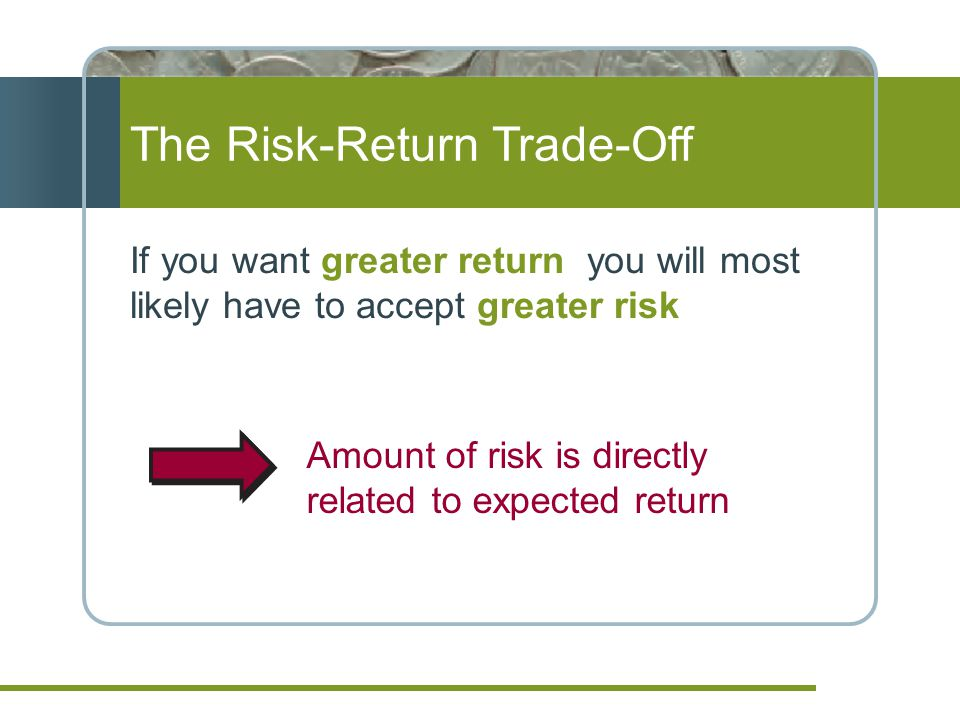 The Risk-Return Trade-Off If you want greater return you will most likely have to accept greater risk Amount of risk is directly related to expected return