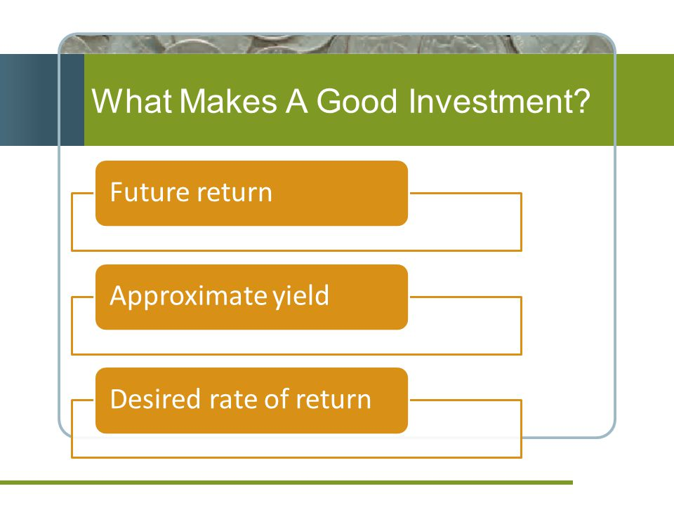 What Makes A Good Investment? Future returnApproximate yieldDesired rate of return
