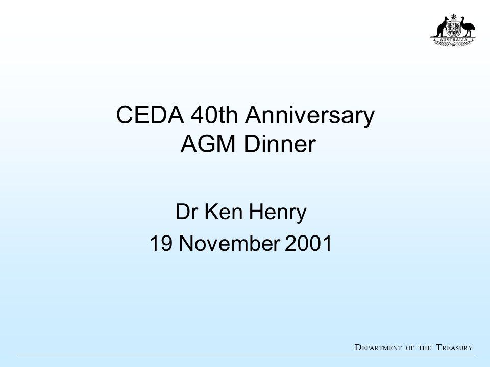 D EPARTMENT OF THE T REASURY CEDA 40th Anniversary AGM Dinner Dr Ken Henry 19 November 2001