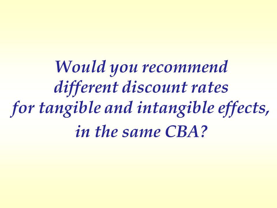 Would you recommend different discount rates for tangible and intangible effects, in the same CBA