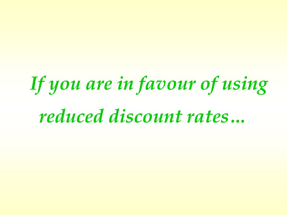 If you are in favour of using reduced discount rates…