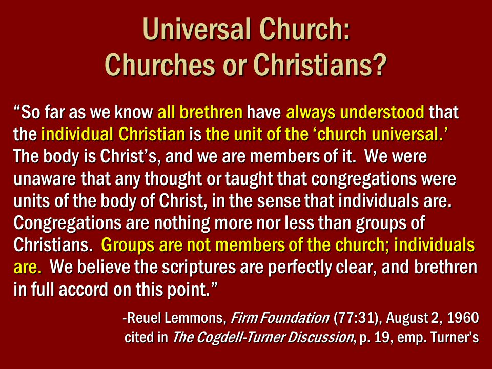 "Universal Church: Churches or Christians? ""So far as we know all brethren have always understood that the individual Christian is the unit of the 'chu"