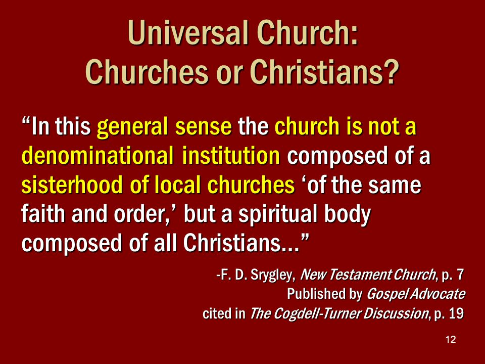 "12 Universal Church: Churches or Christians? ""In this general sense the church is not a denominational institution composed of a sisterhood of local c"