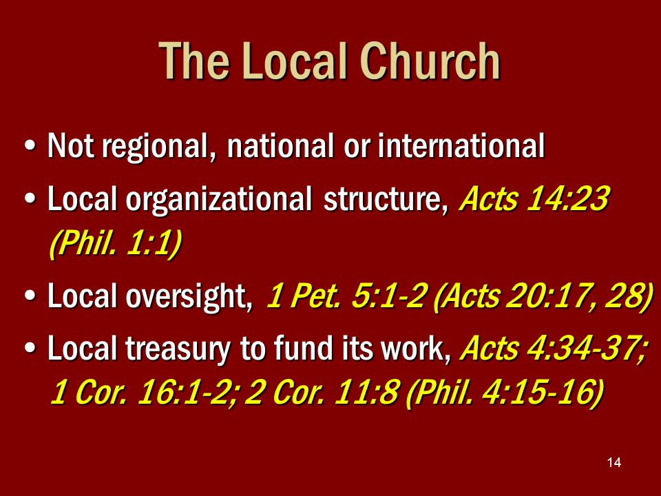 14 The Local Church Not regional, national or internationalNot regional, national or international Local organizational structure, Acts 14:23 (Phil.