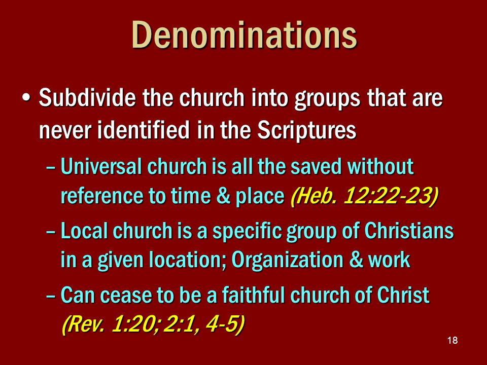 18Denominations Subdivide the church into groups that are never identified in the ScripturesSubdivide the church into groups that are never identified in the Scriptures –Universal church is all the saved without reference to time & place (Heb.