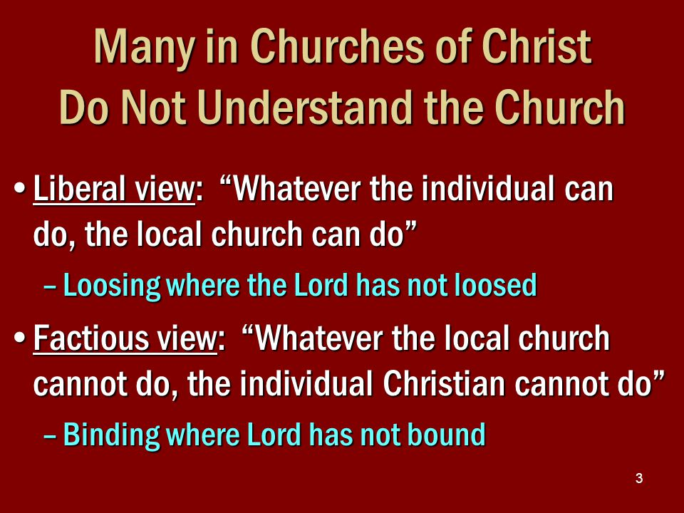 "3 Many in Churches of Christ Do Not Understand the Church Liberal view: ""Whatever the individual can do, the local church can do""Liberal view: ""Whatev"